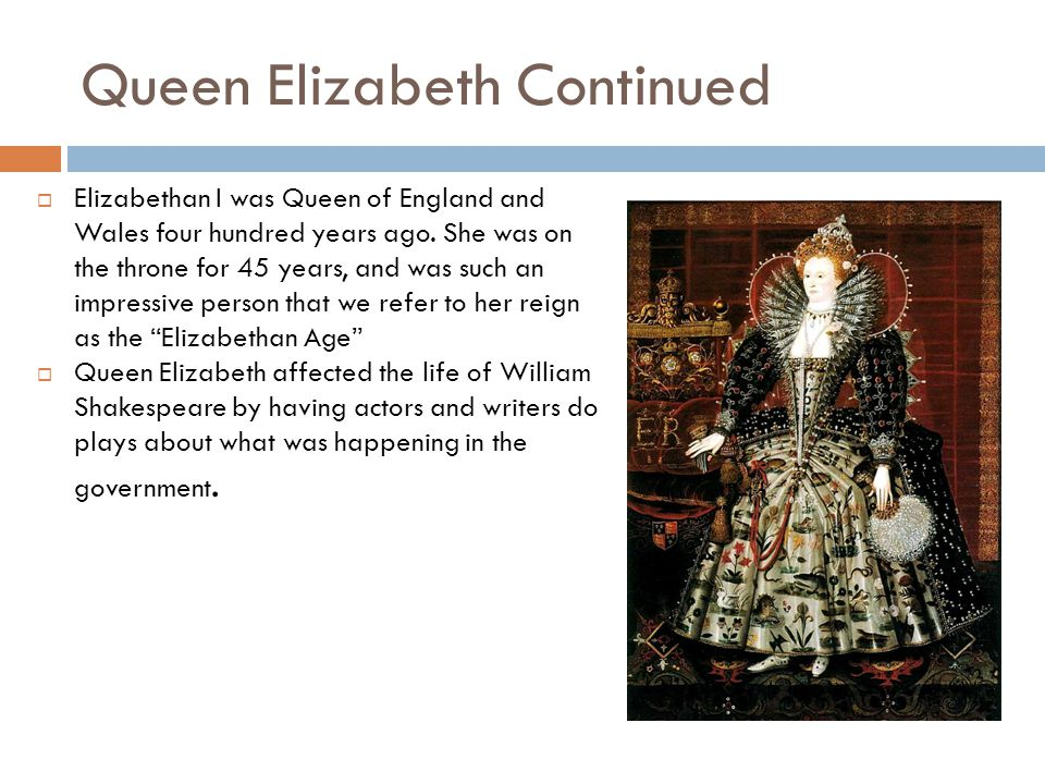 Queen Elizabeth Continued  Elizabethan I was Queen of England and Wales four hundred years ago. She was on the throne for 45 years, and was such an i