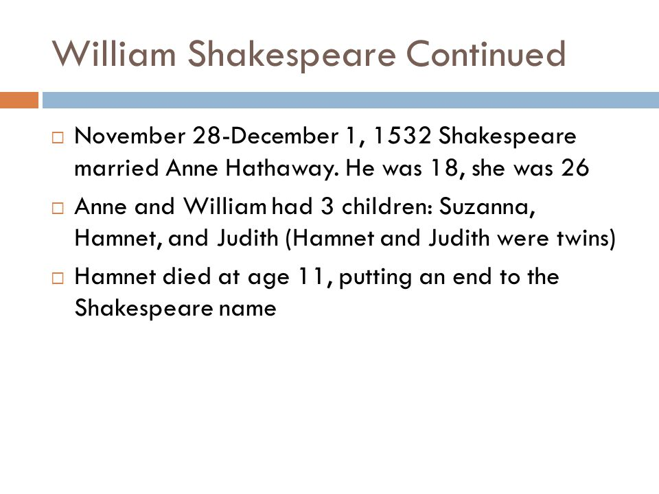 William Shakespeare Continued  November 28-December 1, 1532 Shakespeare married Anne Hathaway. He was 18, she was 26  Anne and William had 3 childre