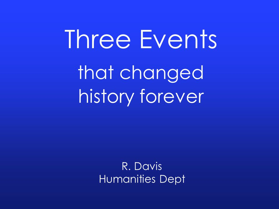 Three Events that changed history forever R. Davis Humanities Dept