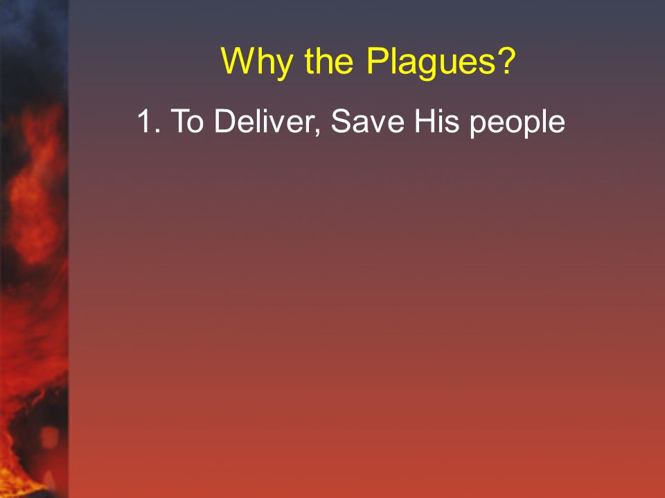 Why the Plagues 1. To Deliver, Save His people