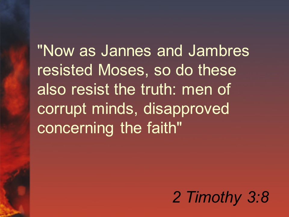 Now as Jannes and Jambres resisted Moses, so do these also resist the truth: men of corrupt minds, disapproved concerning the faith 2 Timothy 3:8