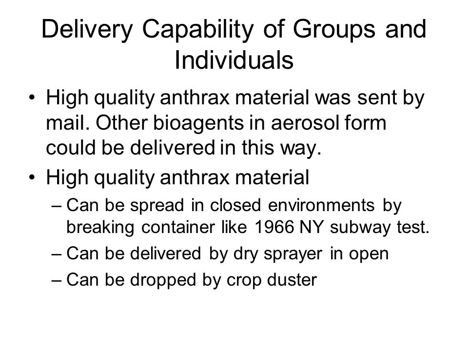 Delivery Capability of Groups and Individuals High quality anthrax material was sent by mail. Other bioagents in aerosol form could be delivered in th