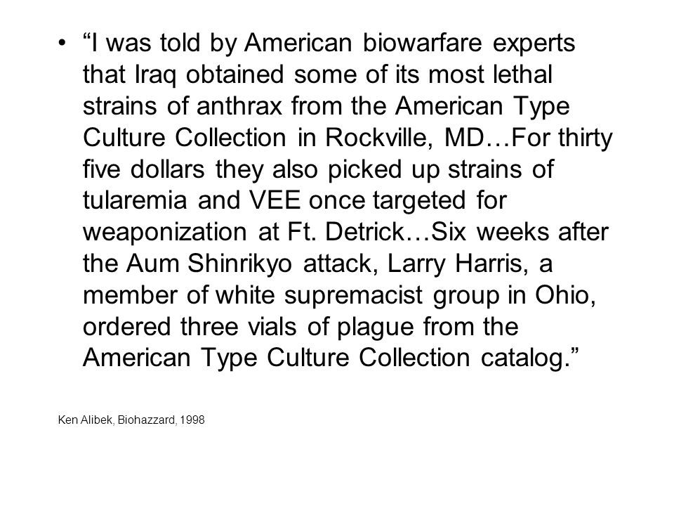 I was told by American biowarfare experts that Iraq obtained some of its most lethal strains of anthrax from the American Type Culture Collection in Rockville, MD…For thirty five dollars they also picked up strains of tularemia and VEE once targeted for weaponization at Ft.