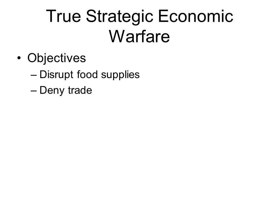 True Strategic Economic Warfare Objectives –Disrupt food supplies –Deny trade