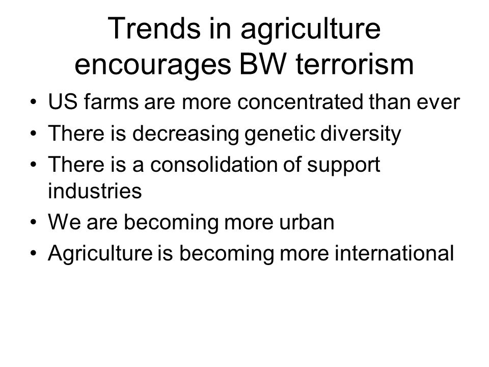 Trends in agriculture encourages BW terrorism US farms are more concentrated than ever There is decreasing genetic diversity There is a consolidation