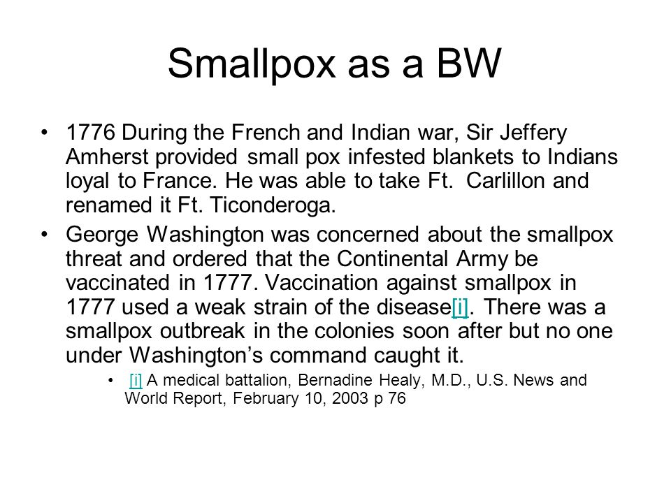 Smallpox as a BW 1776 During the French and Indian war, Sir Jeffery Amherst provided small pox infested blankets to Indians loyal to France.