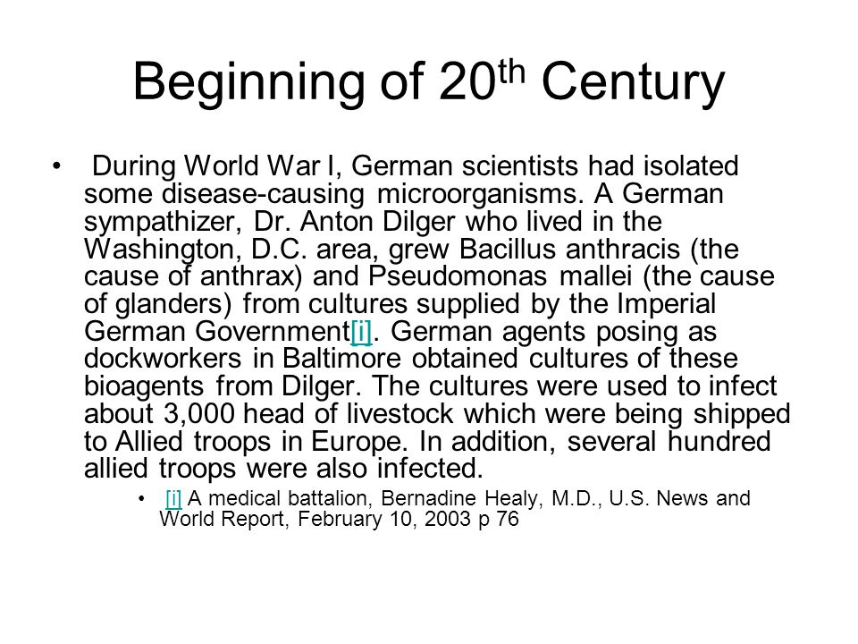 Beginning of 20 th Century During World War I, German scientists had isolated some disease-causing microorganisms. A German sympathizer, Dr. Anton Dil