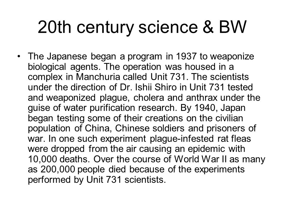 20th century science & BW The Japanese began a program in 1937 to weaponize biological agents. The operation was housed in a complex in Manchuria call