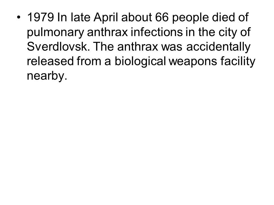 1979 In late April about 66 people died of pulmonary anthrax infections in the city of Sverdlovsk. The anthrax was accidentally released from a biolog