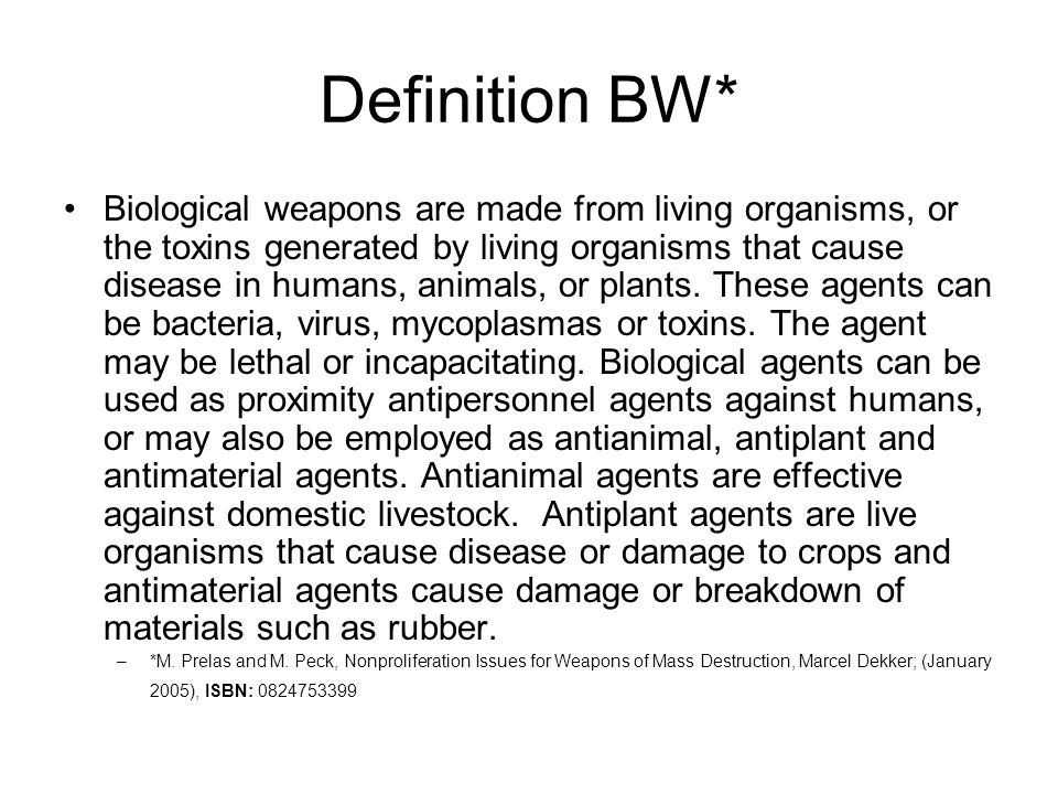 Definition BW* Biological weapons are made from living organisms, or the toxins generated by living organisms that cause disease in humans, animals, or plants.