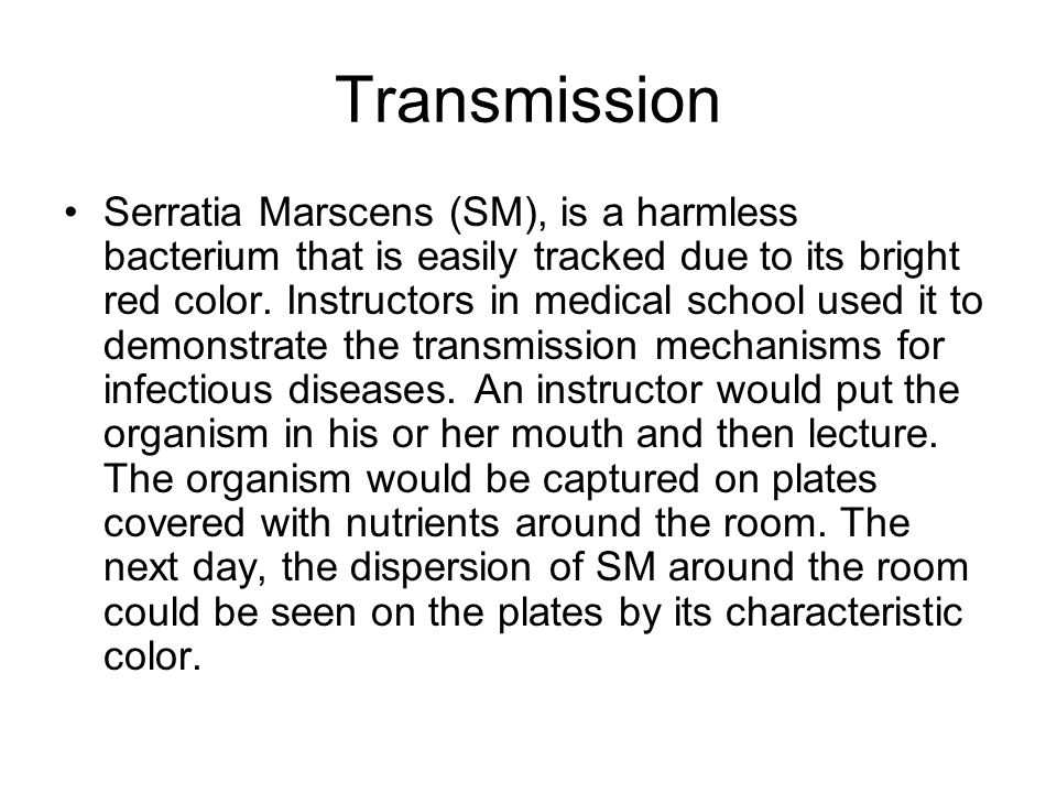 Transmission Serratia Marscens (SM), is a harmless bacterium that is easily tracked due to its bright red color.