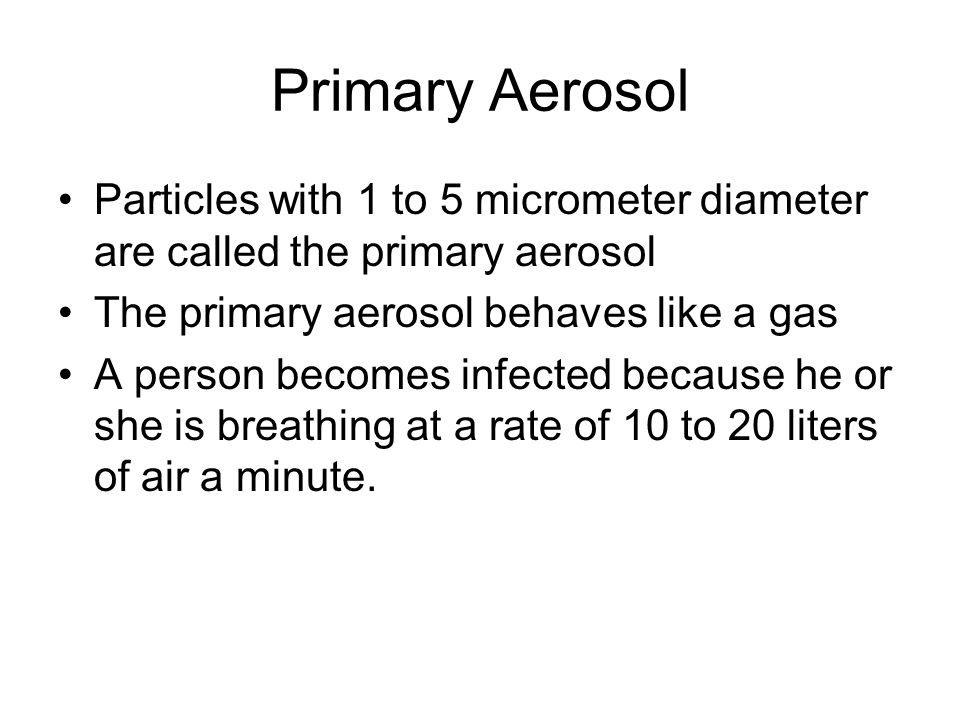 Primary Aerosol Particles with 1 to 5 micrometer diameter are called the primary aerosol The primary aerosol behaves like a gas A person becomes infec