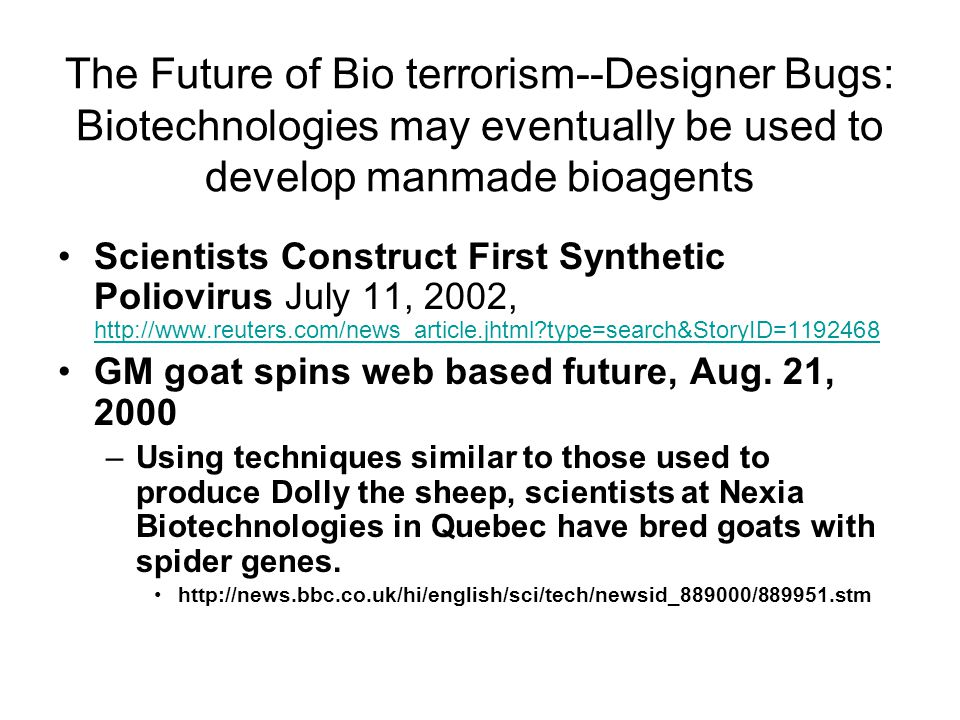 The Future of Bio terrorism--Designer Bugs: Biotechnologies may eventually be used to develop manmade bioagents Scientists Construct First Synthetic Poliovirus July 11, 2002, http://www.reuters.com/news_article.jhtml type=search&StoryID=1192468 http://www.reuters.com/news_article.jhtml type=search&StoryID=1192468 GM goat spins web based future, Aug.