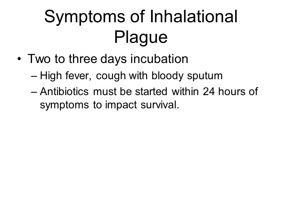 Symptoms of Inhalational Plague Two to three days incubation –High fever, cough with bloody sputum –Antibiotics must be started within 24 hours of symptoms to impact survival.