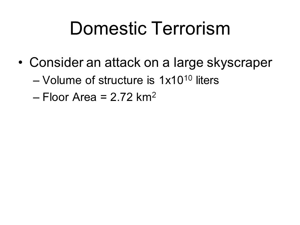 Domestic Terrorism Consider an attack on a large skyscraper –Volume of structure is 1x10 10 liters –Floor Area = 2.72 km 2