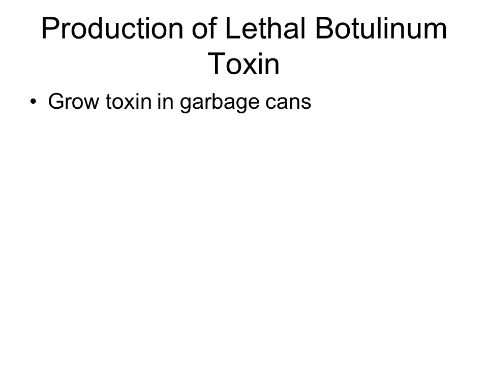 Production of Lethal Botulinum Toxin Grow toxin in garbage cans