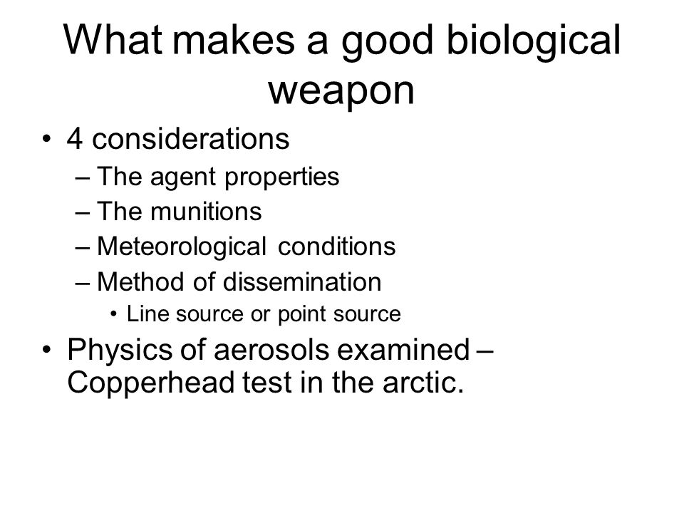 What makes a good biological weapon 4 considerations –The agent properties –The munitions –Meteorological conditions –Method of dissemination Line source or point source Physics of aerosols examined – Copperhead test in the arctic.