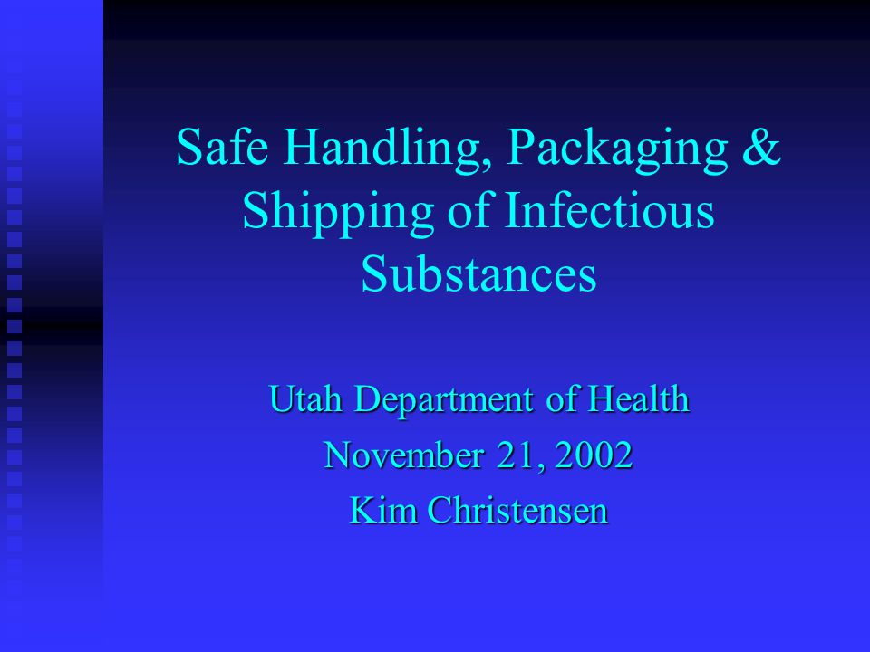 Safe Handling, Packaging & Shipping of Infectious Substances Utah Department of Health November 21, 2002 Kim Christensen