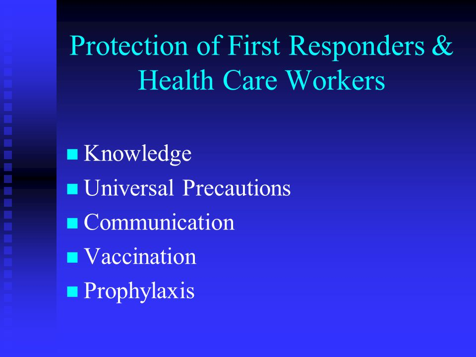 Protection of First Responders & Health Care Workers Knowledge Universal Precautions Communication Vaccination Prophylaxis