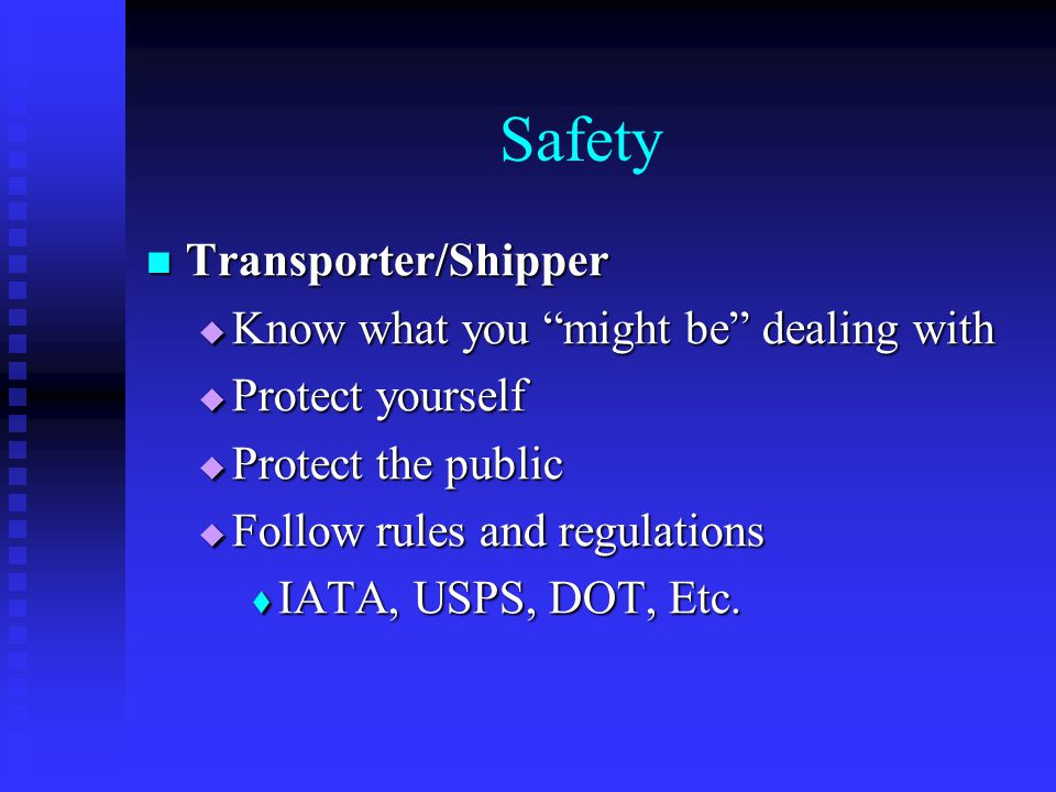 Safety Transporter/Shipper Transporter/Shipper  Know what you might be dealing with  Protect yourself  Protect the public  Follow rules and regulations  IATA, USPS, DOT, Etc.