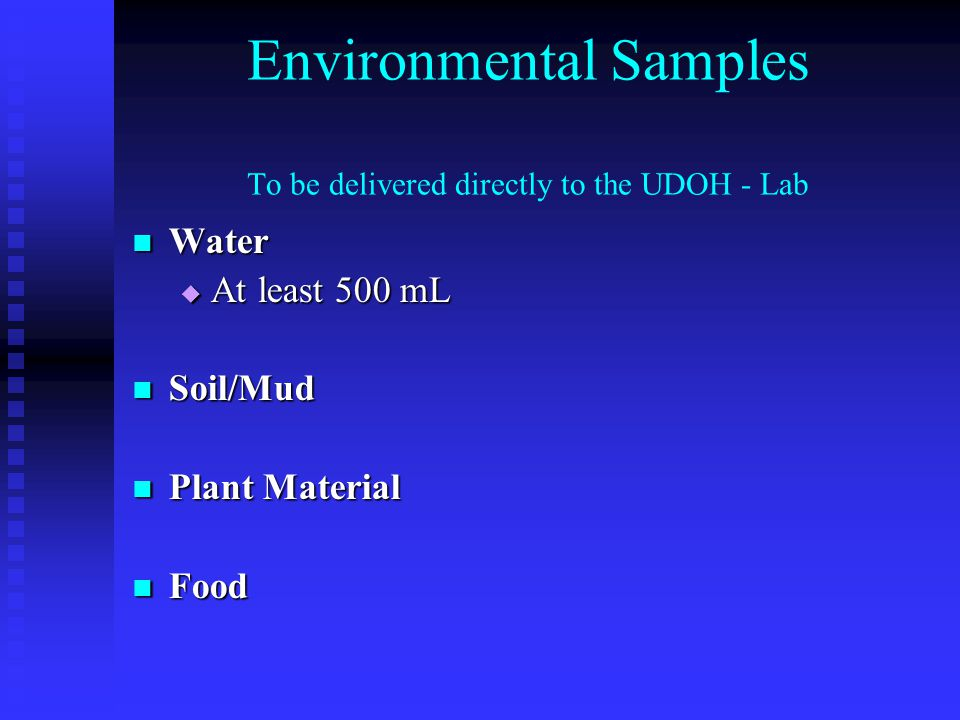 Environmental Samples To be delivered directly to the UDOH - Lab Water Water  At least 500 mL Soil/Mud Soil/Mud Plant Material Plant Material Food Food