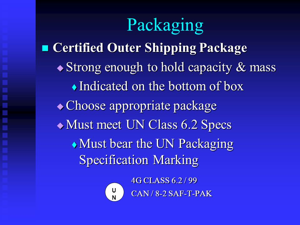 Packaging Certified Outer Shipping Package Certified Outer Shipping Package  Strong enough to hold capacity & mass  Indicated on the bottom of box  Choose appropriate package  Must meet UN Class 6.2 Specs  Must bear the UN Packaging Specification Marking 4G CLASS 6.2 / 99 4G CLASS 6.2 / 99 CAN / 8-2 SAF-T-PAK UNUN