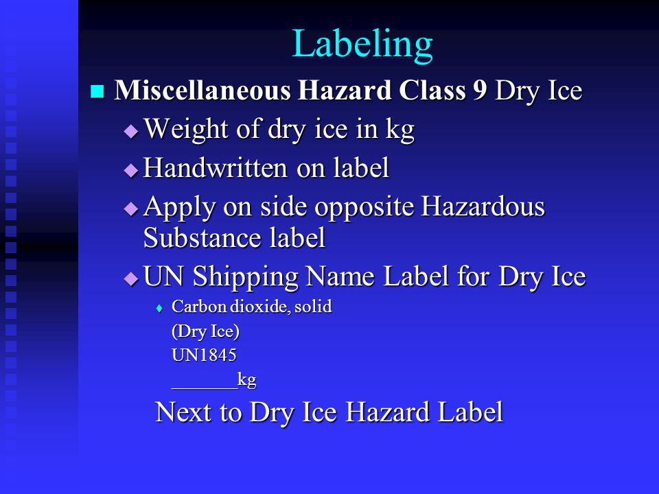 Labeling Miscellaneous Hazard Class 9 Dry Ice Miscellaneous Hazard Class 9 Dry Ice  Weight of dry ice in kg  Handwritten on label  Apply on side opposite Hazardous Substance label  UN Shipping Name Label for Dry Ice  Carbon dioxide, solid (Dry Ice) (Dry Ice)UN1845_______kg Next to Dry Ice Hazard Label