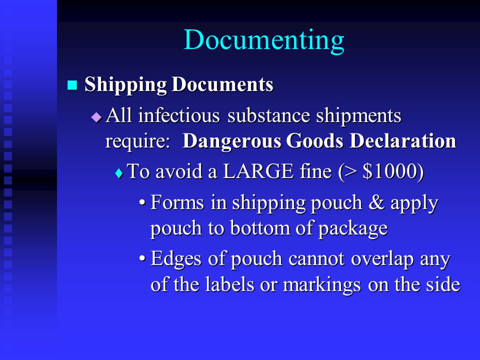 Documenting Shipping Documents Shipping Documents  All infectious substance shipments require: Dangerous Goods Declaration  To avoid a LARGE fine (> $1000) Forms in shipping pouch & apply pouch to bottom of packageForms in shipping pouch & apply pouch to bottom of package Edges of pouch cannot overlap any of the labels or markings on the sideEdges of pouch cannot overlap any of the labels or markings on the side