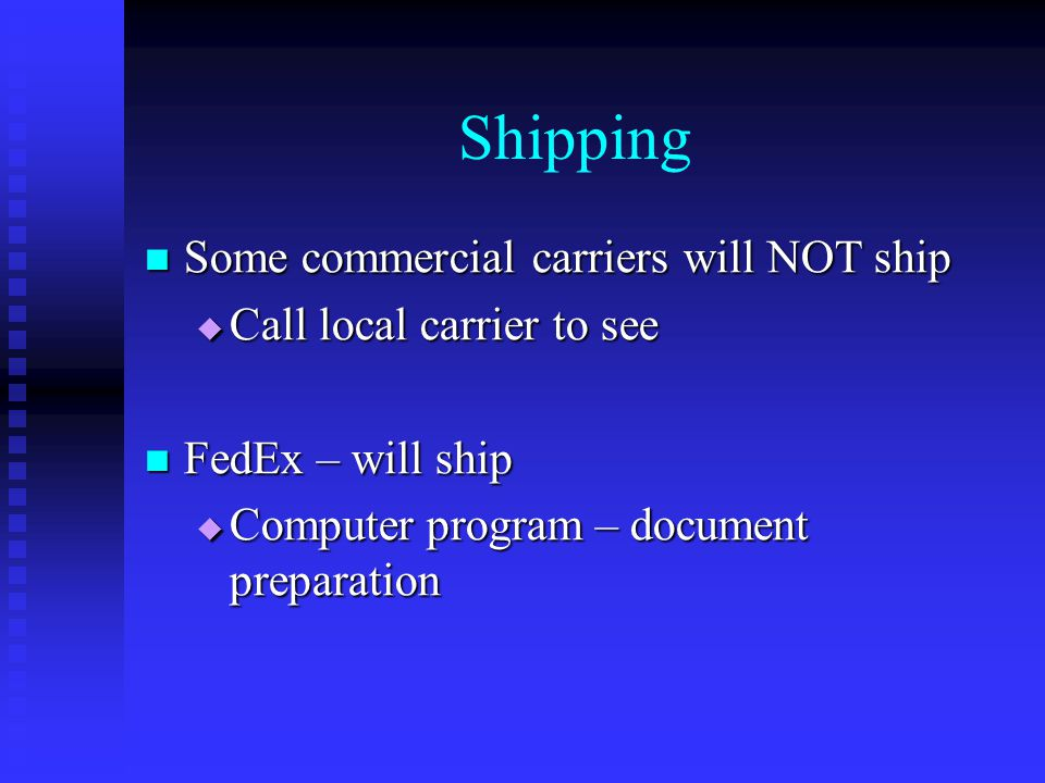 Shipping Some commercial carriers will NOT ship Some commercial carriers will NOT ship  Call local carrier to see FedEx – will ship FedEx – will ship  Computer program – document preparation