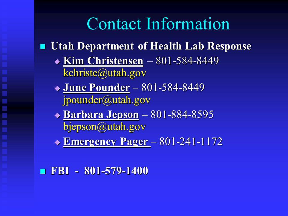 Contact Information Utah Department of Health Lab Response Utah Department of Health Lab Response  Kim Christensen – 801-584-8449 kchriste@utah.gov  June Pounder – 801-584-8449 jpounder@utah.gov  Barbara Jepson – 801-884-8595 bjepson@utah.gov  Emergency Pager – 801-241-1172 FBI - 801-579-1400 FBI - 801-579-1400