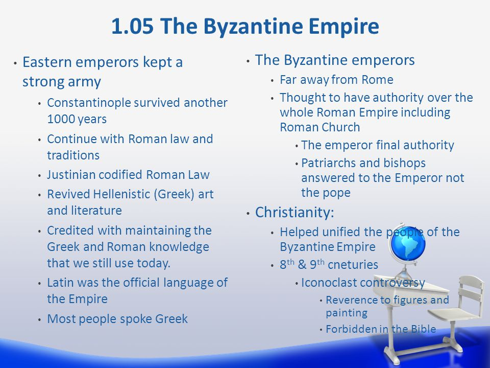 Eastern emperors kept a strong army Constantinople survived another 1000 years Continue with Roman law and traditions Justinian codified Roman Law Revived Hellenistic (Greek) art and literature Credited with maintaining the Greek and Roman knowledge that we still use today.