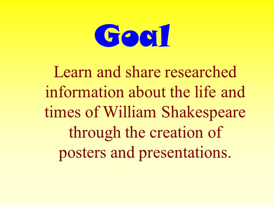 Goal Learn and share researched information about the life and times of William Shakespeare through the creation of posters and presentations.