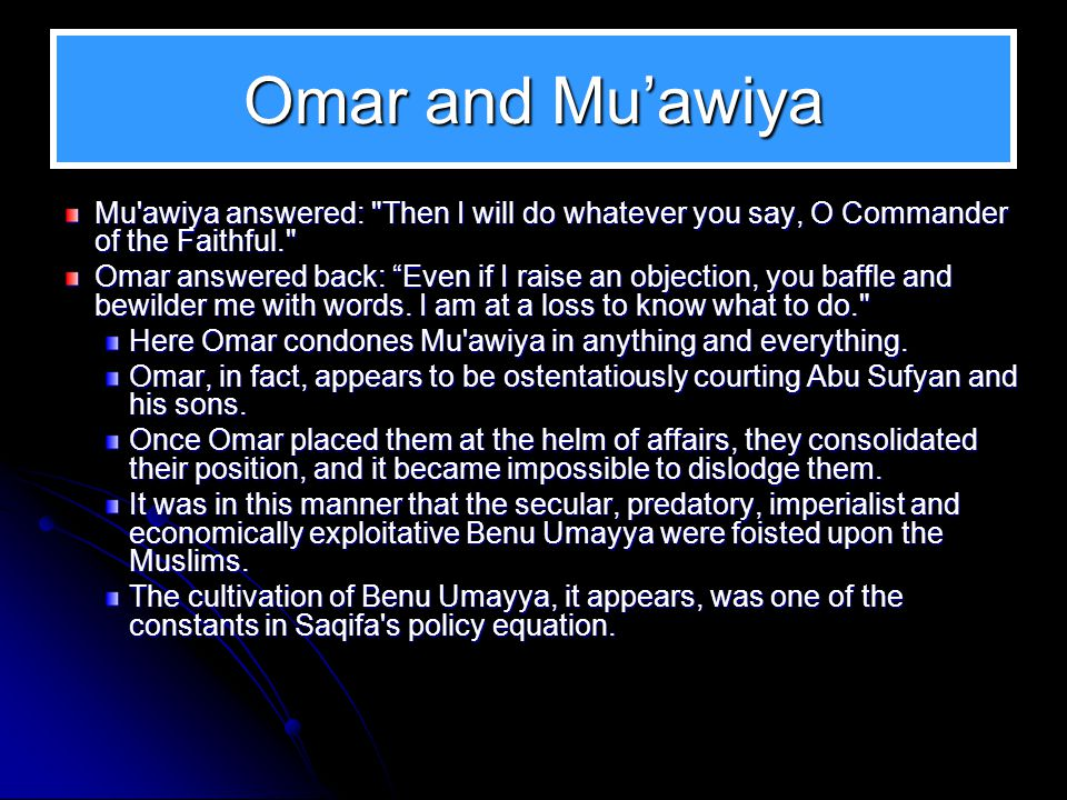 Omar and Mu'awiya Tabari has recorded the following incident: Omar was in Damascus and Mu'awiya came to see him every day – mornings and evenings – Mu
