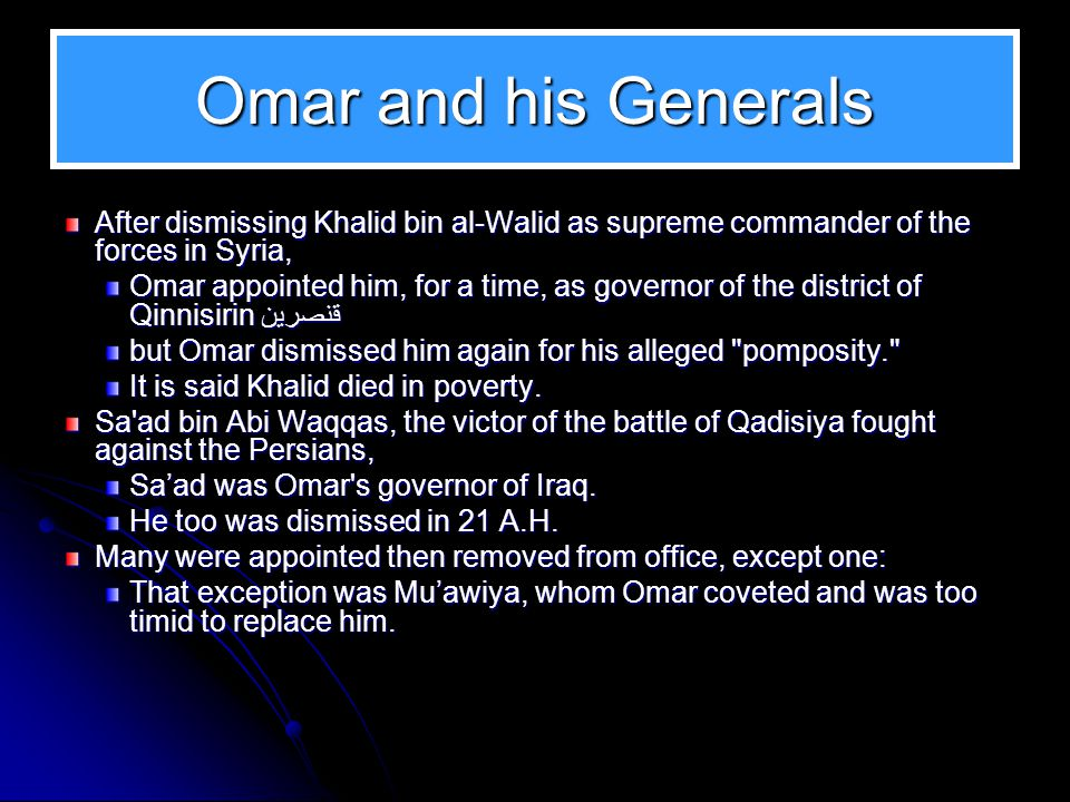 Conquest, Plague, and Famine Omar's Khilaafah is notable for its many conquests. His generals conquered: Iraq, Iran, Atherbaijan, Kirman, Seistan, Khu