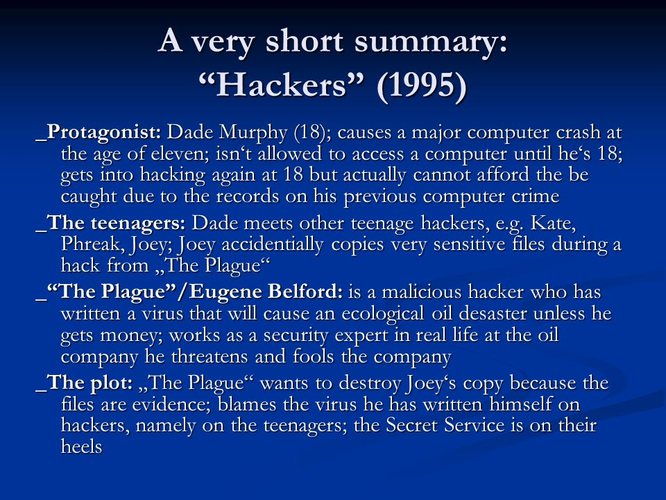 "A very short summary: ""Hackers"" (1995) _Protagonist: Dade Murphy (18); causes a major computer crash at the age of eleven; isn't allowed to access a c"
