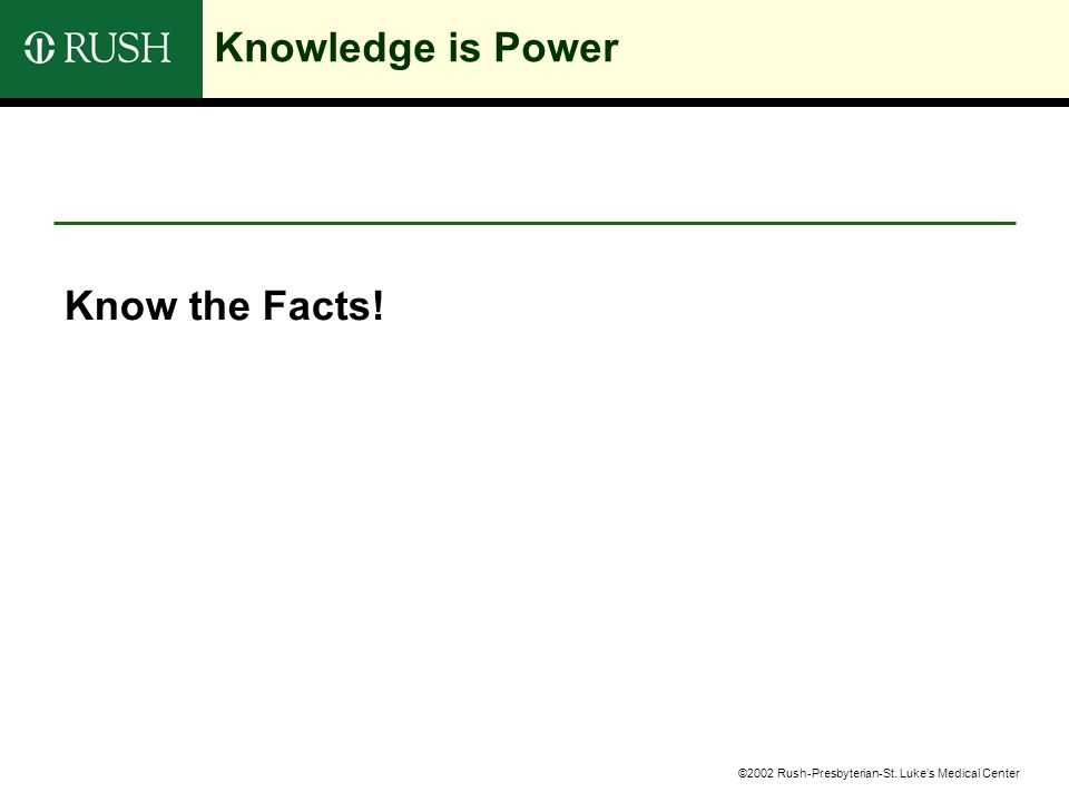 ©2002 Rush-Presbyterian-St. Luke's Medical Center Knowledge is Power Know the Facts!