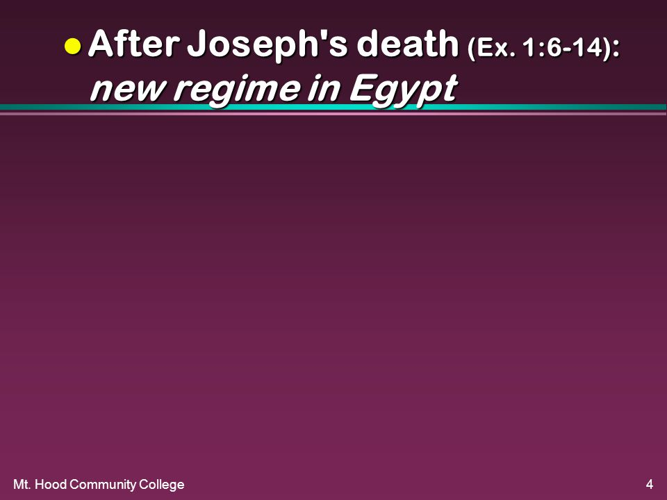 Mt. Hood Community College4 l After Joseph s death (Ex. 1:6-14) : new regime in Egypt