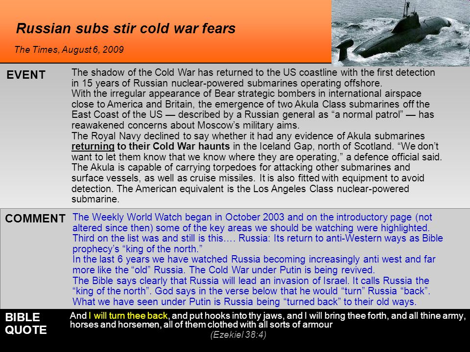 Russian subs stir cold war fears The Weekly World Watch began in October 2003 and on the introductory page (not altered since then) some of the key areas we should be watching were highlighted.