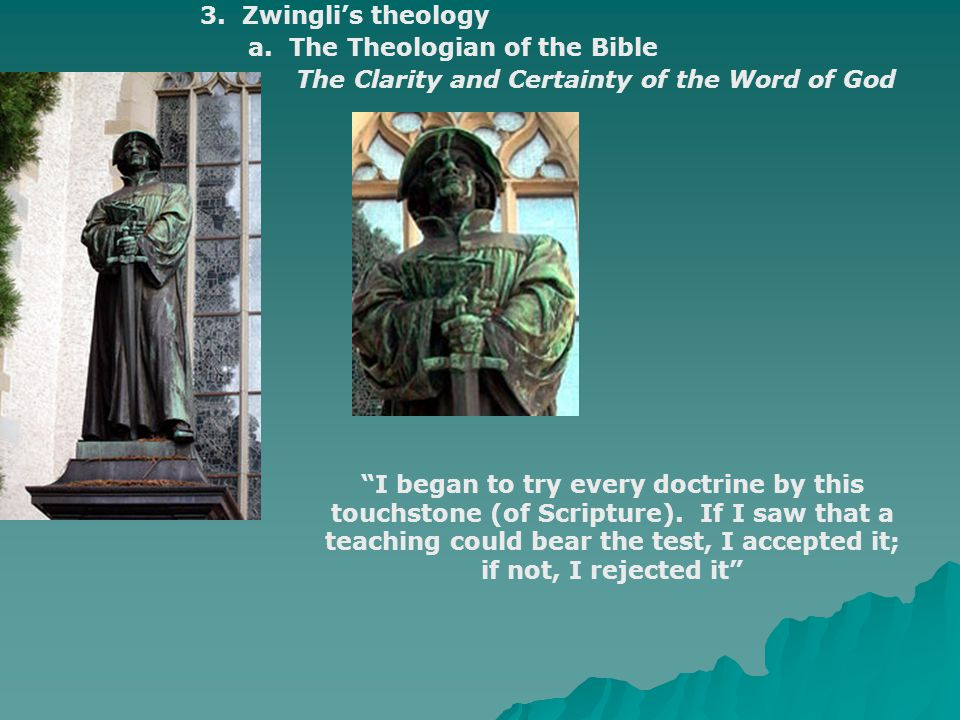 """3. Zwingli's theology a. The Theologian of the Bible The Clarity and Certainty of the Word of God """"I began to try every doctrine by this touchstone (o"""
