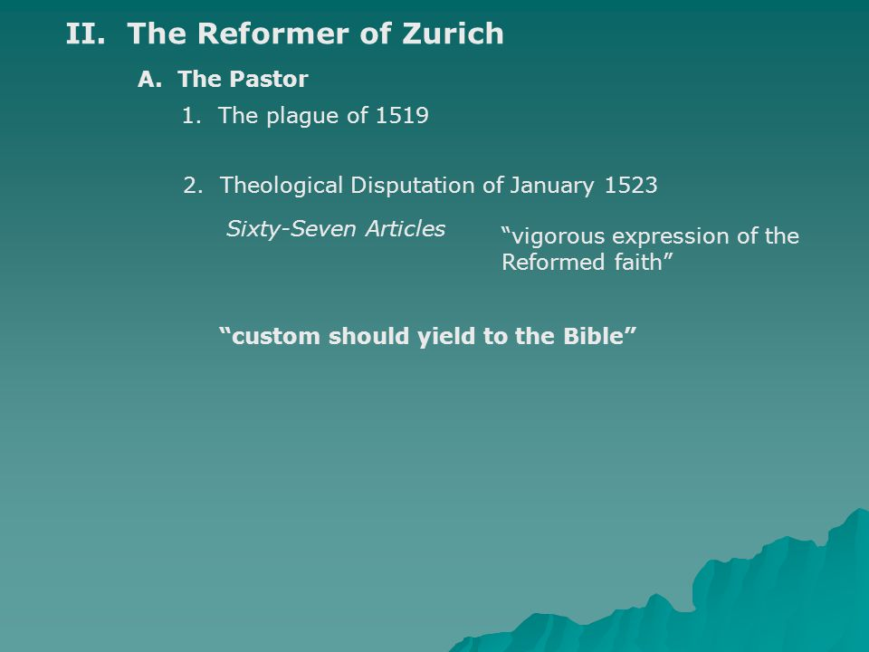 """II. The Reformer of Zurich A. The Pastor 1. The plague of 1519 2. Theological Disputation of January 1523 Sixty-Seven Articles """"vigorous expression of"""