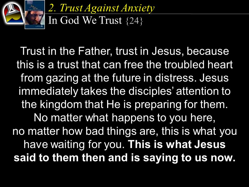2. Trust Against Anxiety In God We Trust {24} Trust in the Father, trust in Jesus, because this is a trust that can free the troubled heart from gazin