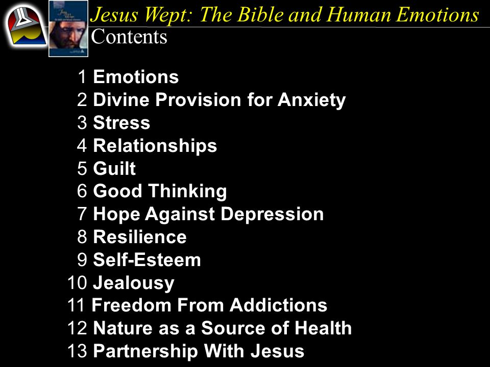 Jesus Wept: The Bible and Human Emotions Contents 1 Emotions 2 Divine Provision for Anxiety 3 Stress 4 Relationships 5 Guilt 6 Good Thinking 7 Hope Against Depression 8 Resilience 9 Self-Esteem 10 Jealousy 11 Freedom From Addictions 12 Nature as a Source of Health 13 Partnership With Jesus