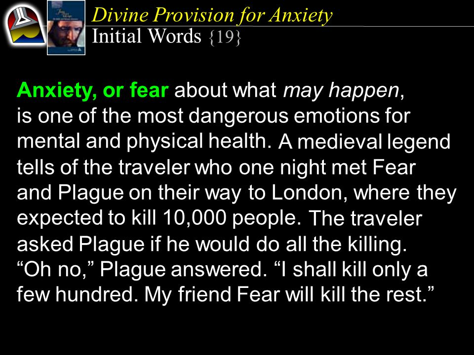 Divine Provision for Anxiety Initial Words {19} Anxiety, or fear about what may happen, is one of the most dangerous emotions for mental and physical health.