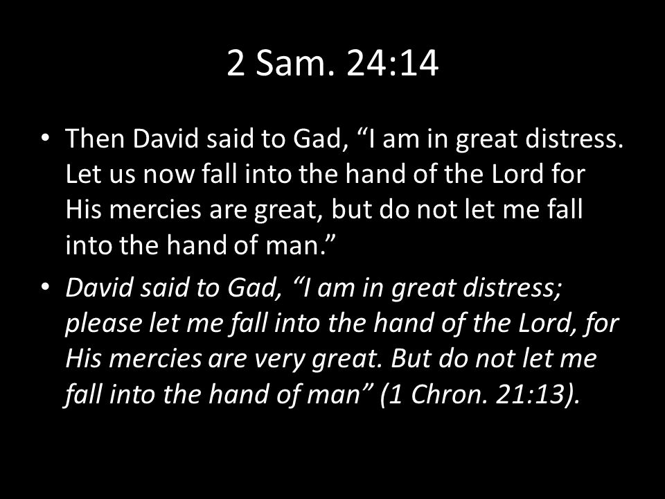 2 Sam. 24:14 Then David said to Gad, I am in great distress.