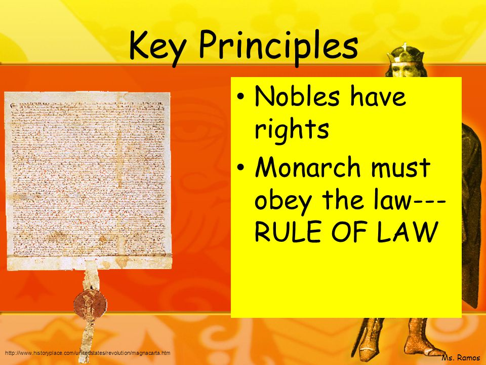Key Principles Nobles have rights Monarch must obey the law--- RULE OF LAW http://www.historyplace.com/unitedstates/revolution/magnacarta.htm Ms.