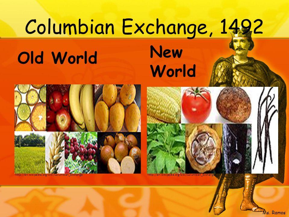 Columbian Exchange, 1492 Old World New World http://en.wikipedia.org/wiki/Columbian_Exchange Ms.