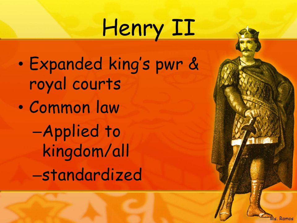 Henry II Expanded king's pwr & royal courts Common law – Applied to kingdom/all – standardized Ms.