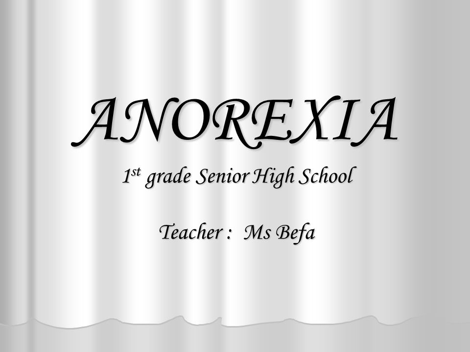 ANOREXIA 1 st grade Senior High School Teacher : Ms Befa