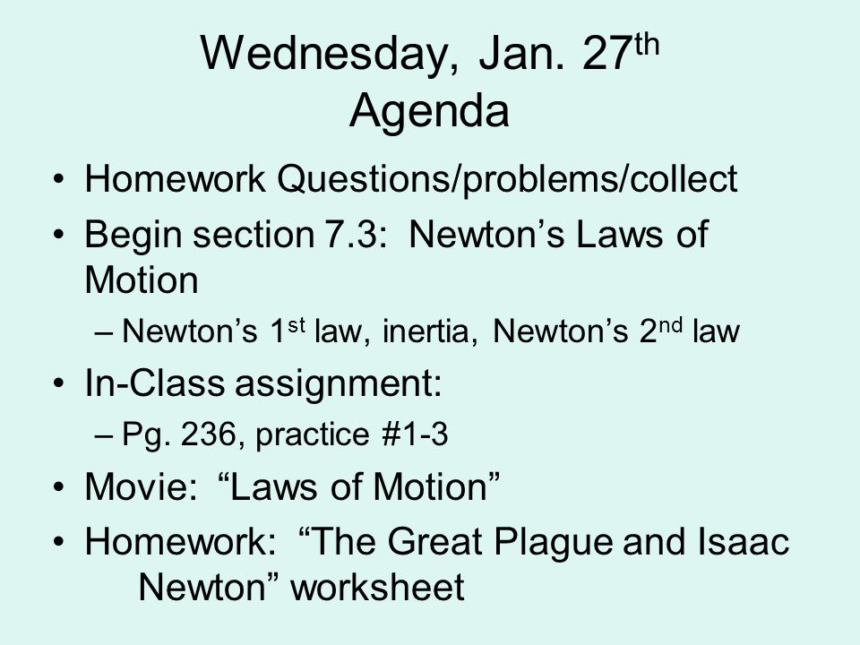 Wednesday, Jan. 27 th Agenda Homework Questions/problems/collect Begin section 7.3: Newton's Laws of Motion –Newton's 1 st law, inertia, Newton's 2 nd