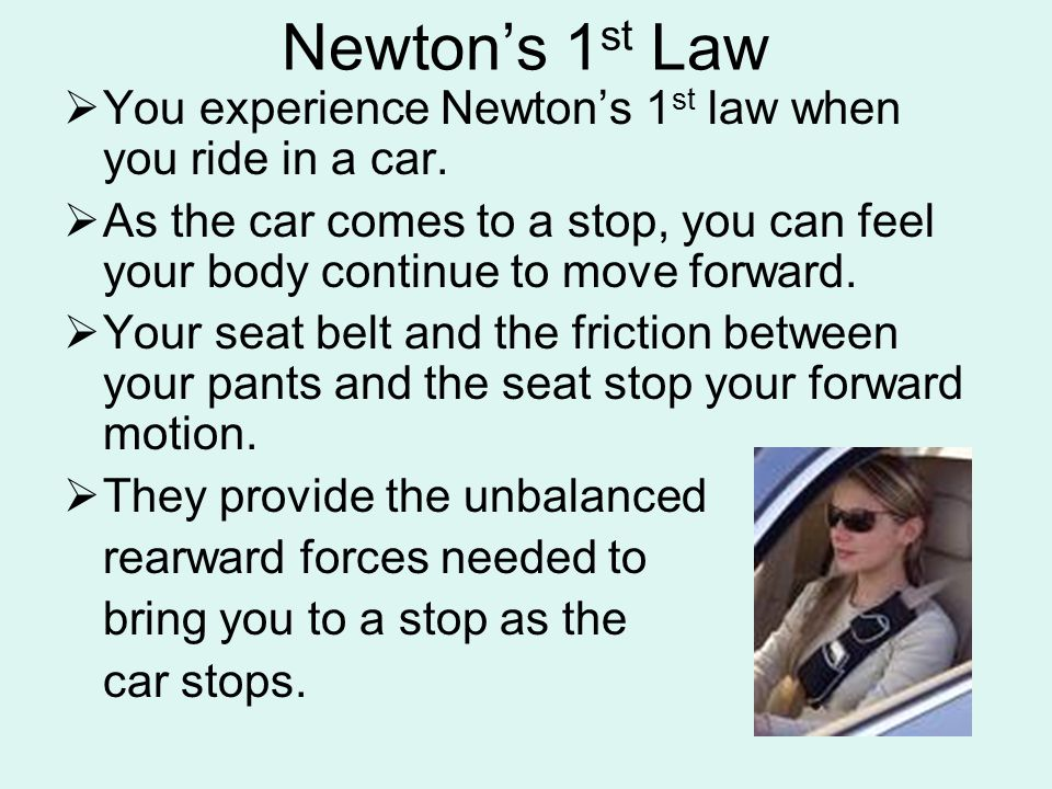 Newton's 1 st Law  You experience Newton's 1 st law when you ride in a car.  As the car comes to a stop, you can feel your body continue to move for